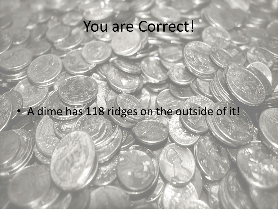 You are Correct! A dime has 118 ridges on the outside of it!