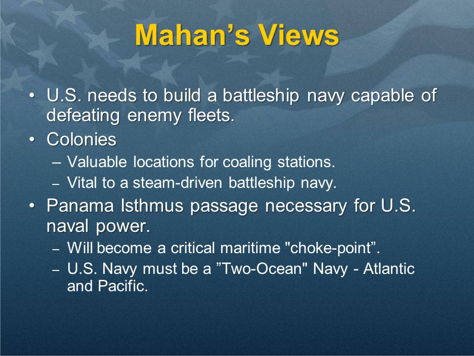 Mahan's Views U.S. needs to build a battleship navy capable of defeating enemy fleets.U.S.
