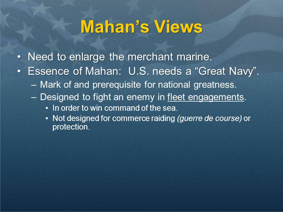 Mahan's Views Need to enlarge the merchant marine.Need to enlarge the merchant marine.
