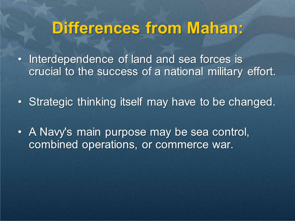 Differences from Mahan: Interdependence of land and sea forces is crucial to the success of a national military effort.Interdependence of land and sea forces is crucial to the success of a national military effort.