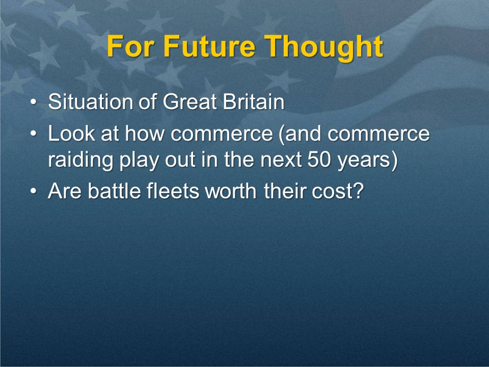 For Future Thought Situation of Great BritainSituation of Great Britain Look at how commerce (and commerce raiding play out in the next 50 years)Look at how commerce (and commerce raiding play out in the next 50 years) Are battle fleets worth their cost Are battle fleets worth their cost