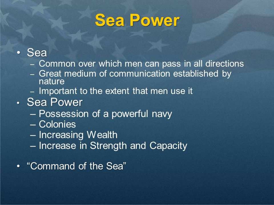 Sea Power SeaSea – Common over which men can pass in all directions – Great medium of communication established by nature – Important to the extent that men use it Sea Power Sea Power –Possession of a powerful navy –Colonies –Increasing Wealth –Increase in Strength and Capacity Command of the Sea Command of the Sea