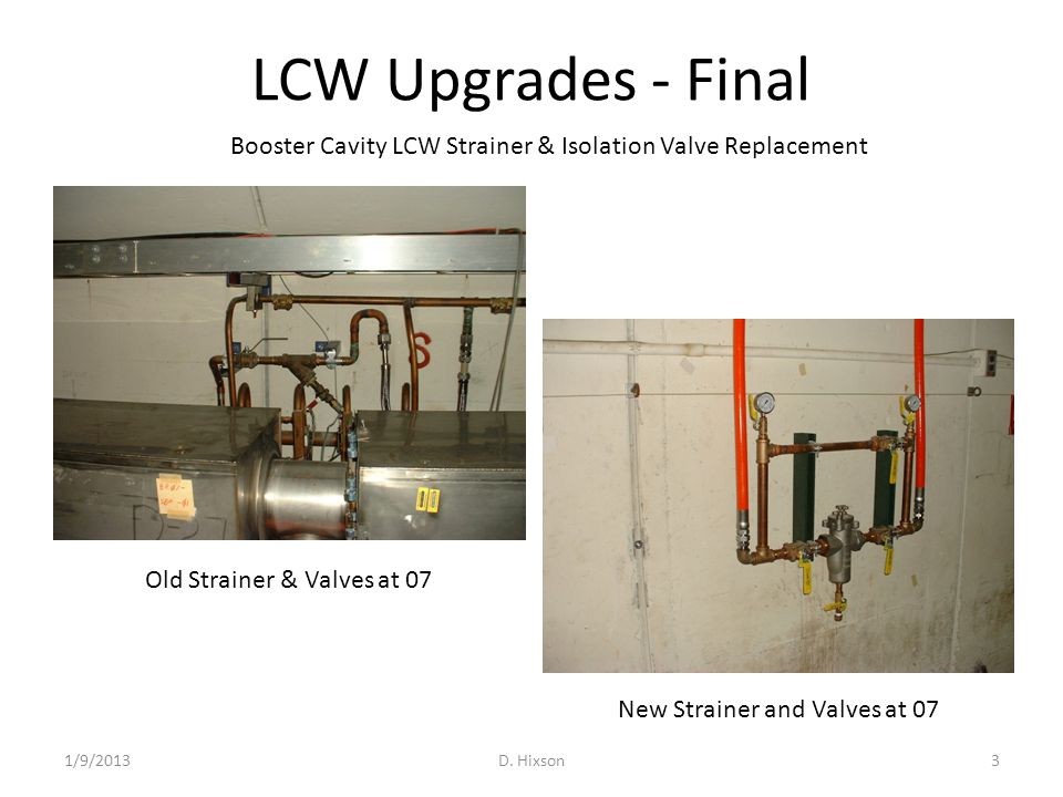 LCW Upgrades - Final 1/9/2013D. Hixson3 Old Strainer & Valves at 07 New Strainer and Valves at 07 Booster Cavity LCW Strainer & Isolation Valve Replac