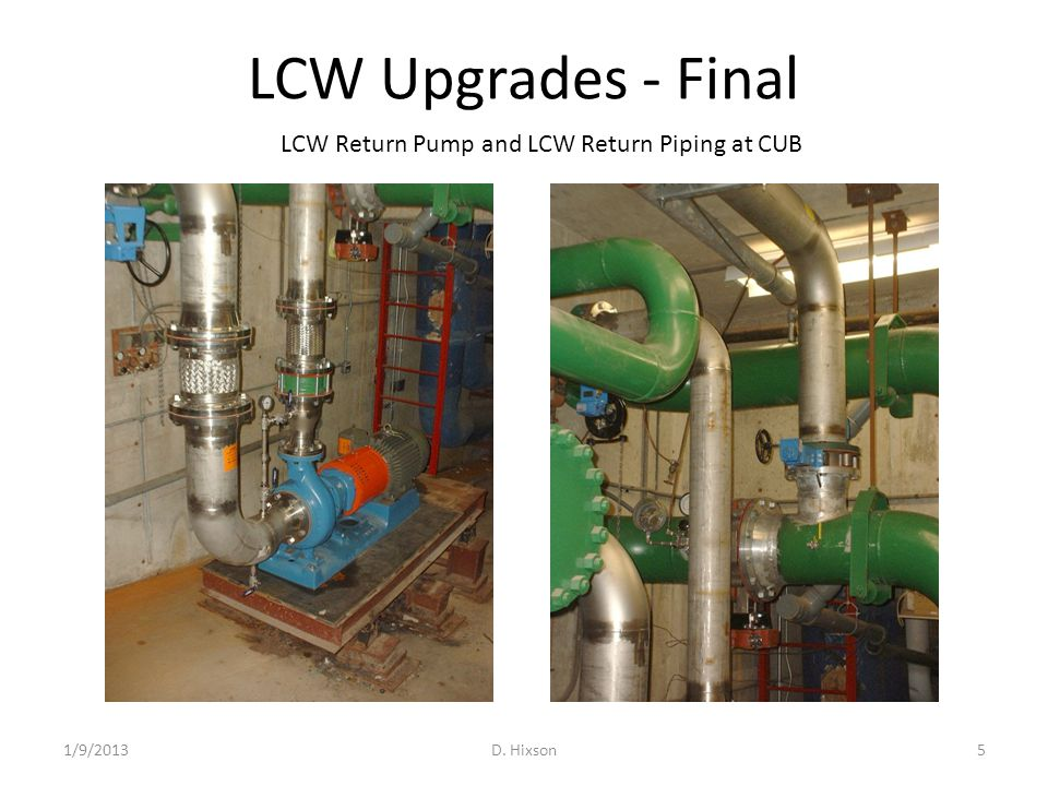 LCW Upgrades - Final Install LCW Isolation Valves in CUB Utility Tunnel – Work is complete EDWA Magnets – Repipe EDWA magnet coils in parallel instead of in series – Work is complete Remove LCW Piping for Long 13 New Absorber – Remove sections of 95LCW piping and cap – Remove sections of 55LCW Supply and Return – Work is complete 1/9/2013D.