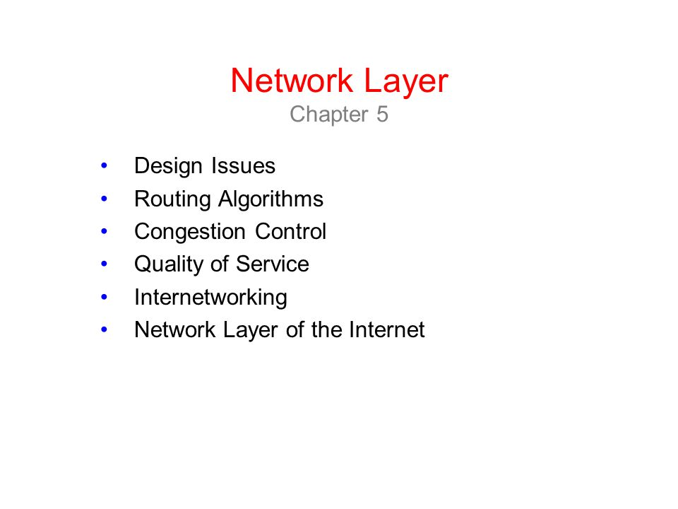 Network Layer Chapter 5 Design Issues Routing Algorithms Congestion Control Quality of Service Internetworking Network Layer of the Internet