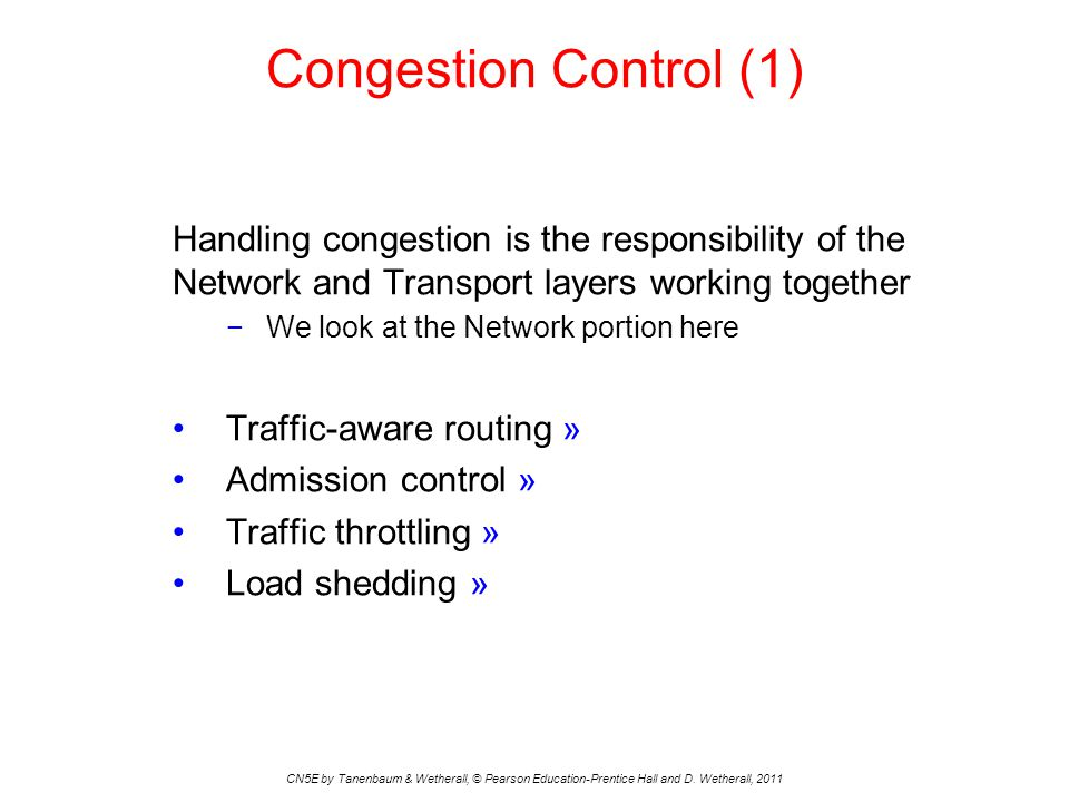 Congestion Control (1) CN5E by Tanenbaum & Wetherall, © Pearson Education-Prentice Hall and D. Wetherall, 2011 Handling congestion is the responsibili