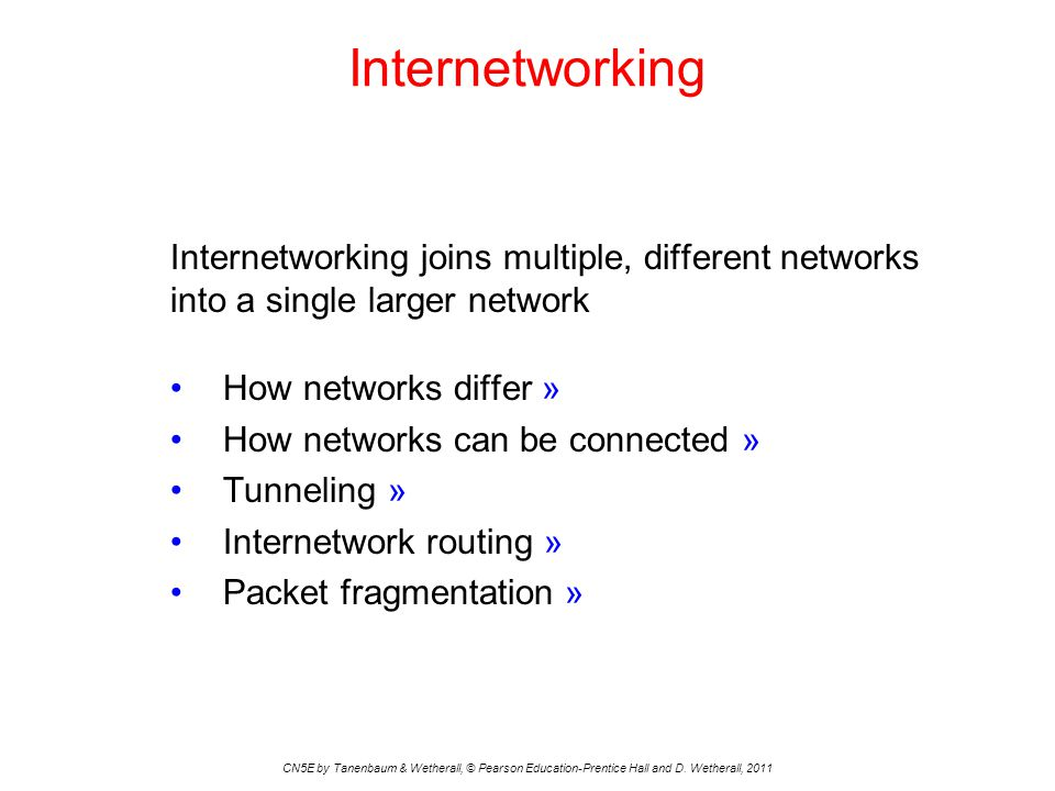 Internetworking CN5E by Tanenbaum & Wetherall, © Pearson Education-Prentice Hall and D. Wetherall, 2011 Internetworking joins multiple, different netw