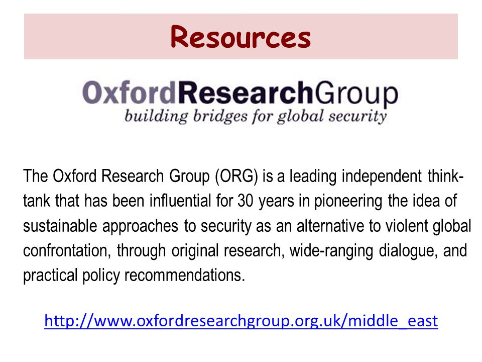 Resources The Oxford Research Group (ORG) is a leading independent think- tank that has been influential for 30 years in pioneering the idea of sustainable approaches to security as an alternative to violent global confrontation, through original research, wide-ranging dialogue, and practical policy recommendations.