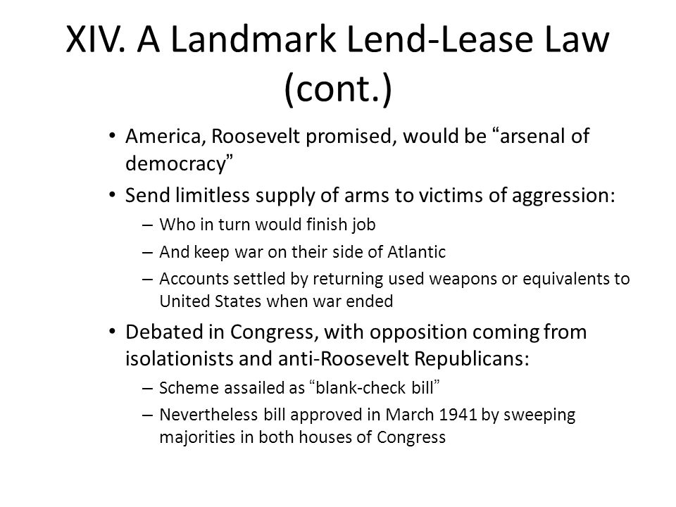 """XIV. A Landmark Lend-Lease Law (cont.) America, Roosevelt promised, would be """"arsenal of democracy"""" Send limitless supply of arms to victims of aggres"""