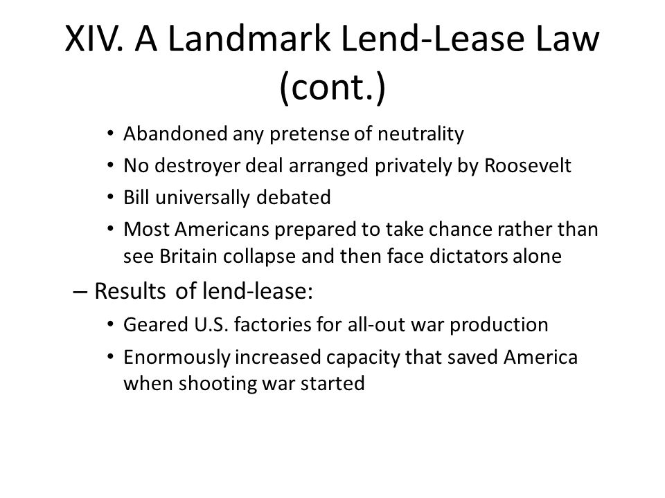 XIV. A Landmark Lend-Lease Law (cont.) Abandoned any pretense of neutrality No destroyer deal arranged privately by Roosevelt Bill universally debated