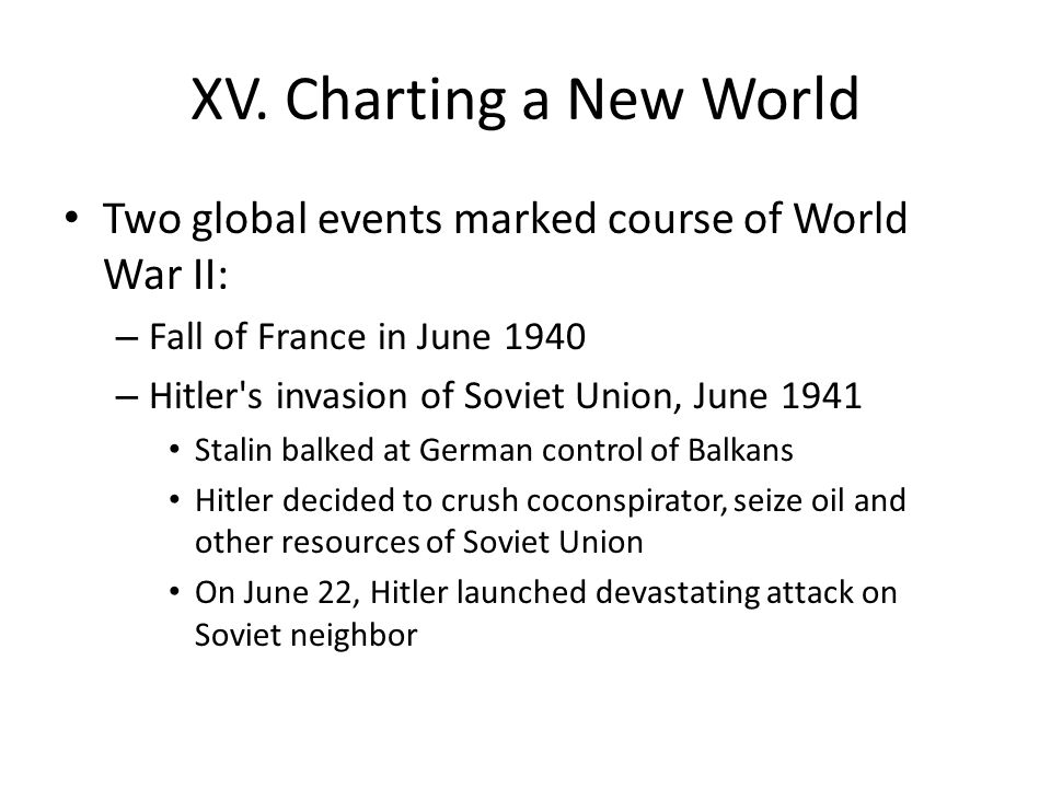 XV. Charting a New World Two global events marked course of World War II: – Fall of France in June 1940 – Hitler's invasion of Soviet Union, June 1941