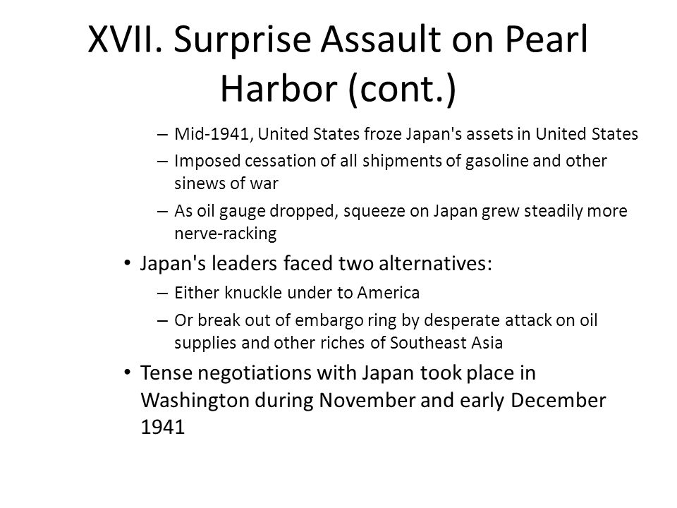 XVII. Surprise Assault on Pearl Harbor (cont.) – Mid-1941, United States froze Japan's assets in United States – Imposed cessation of all shipments of
