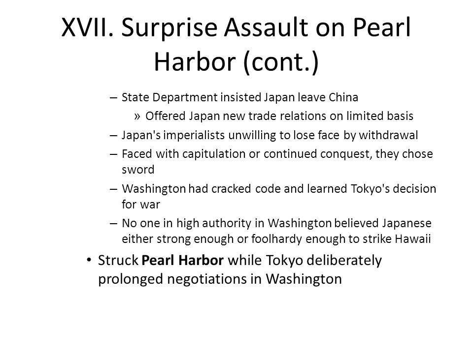 XVII. Surprise Assault on Pearl Harbor (cont.) – State Department insisted Japan leave China » Offered Japan new trade relations on limited basis – Ja