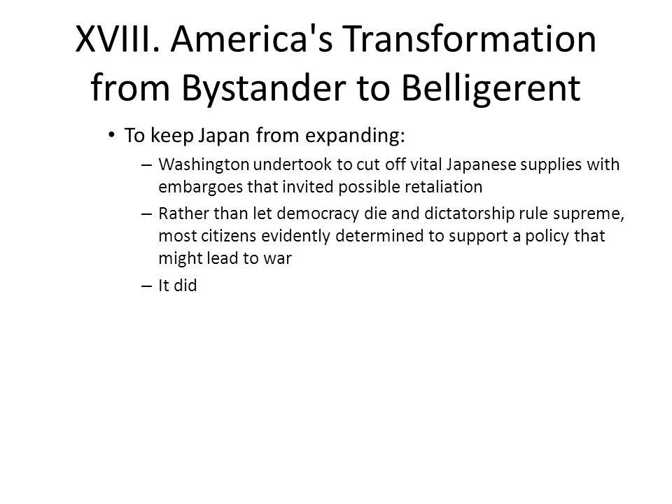 XVIII. America's Transformation from Bystander to Belligerent To keep Japan from expanding: – Washington undertook to cut off vital Japanese supplies