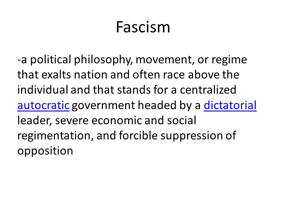 Fascism -a political philosophy, movement, or regime that exalts nation and often race above the individual and that stands for a centralized autocratic government headed by a dictatorial leader, severe economic and social regimentation, and forcible suppression of opposition autocraticdictatorial