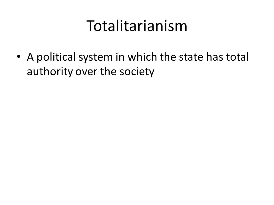 Totalitarianism A political system in which the state has total authority over the society