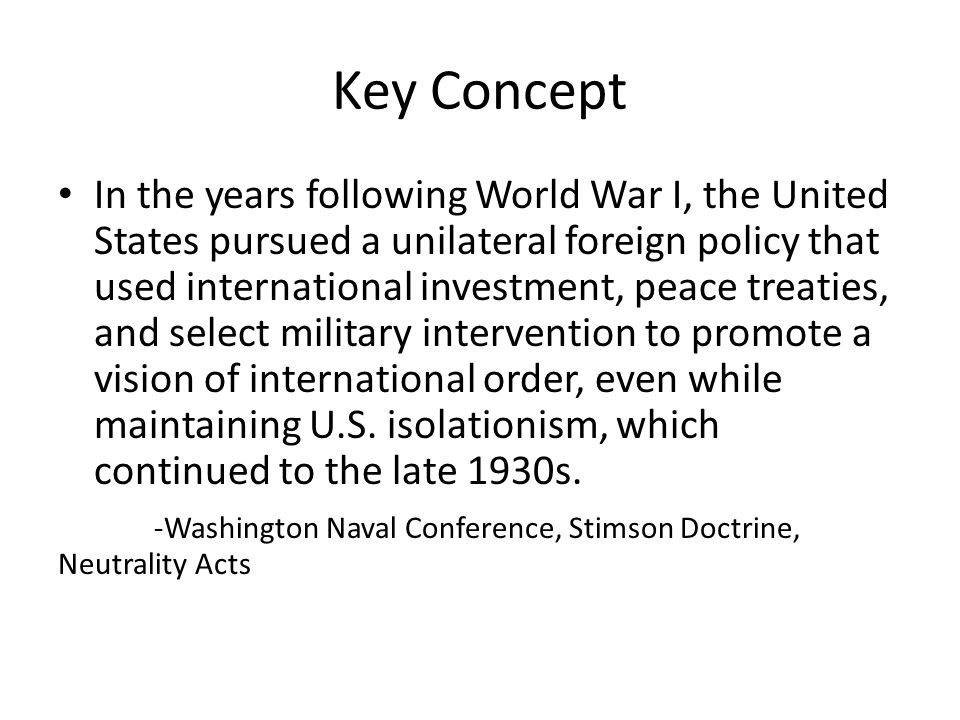 Key Concept In the years following World War I, the United States pursued a unilateral foreign policy that used international investment, peace treaties, and select military intervention to promote a vision of international order, even while maintaining U.S.