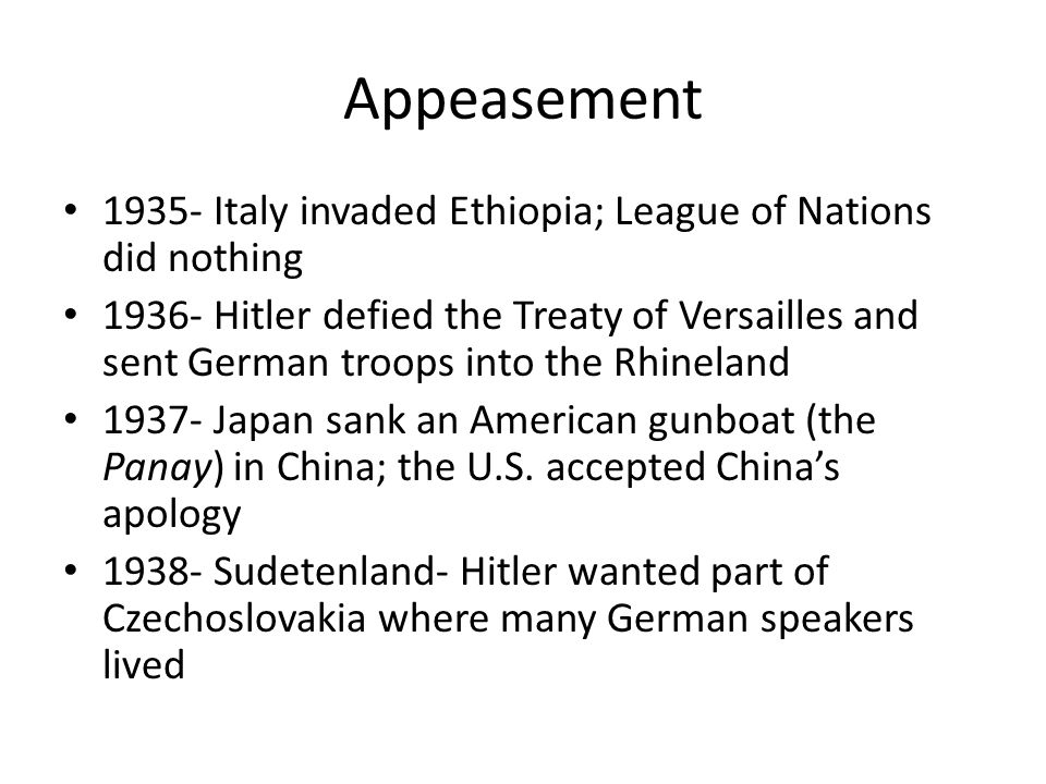 Appeasement 1935- Italy invaded Ethiopia; League of Nations did nothing 1936- Hitler defied the Treaty of Versailles and sent German troops into the Rhineland 1937- Japan sank an American gunboat (the Panay) in China; the U.S.
