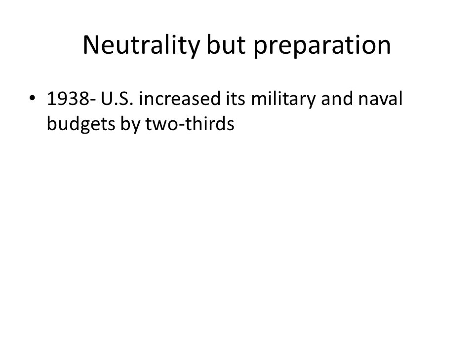 Neutrality but preparation 1938- U.S. increased its military and naval budgets by two-thirds