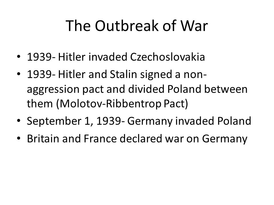 The Outbreak of War 1939- Hitler invaded Czechoslovakia 1939- Hitler and Stalin signed a non- aggression pact and divided Poland between them (Molotov