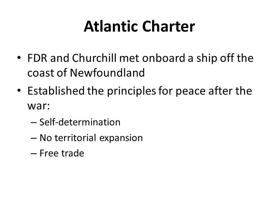 Atlantic Charter FDR and Churchill met onboard a ship off the coast of Newfoundland Established the principles for peace after the war: – Self-determination – No territorial expansion – Free trade