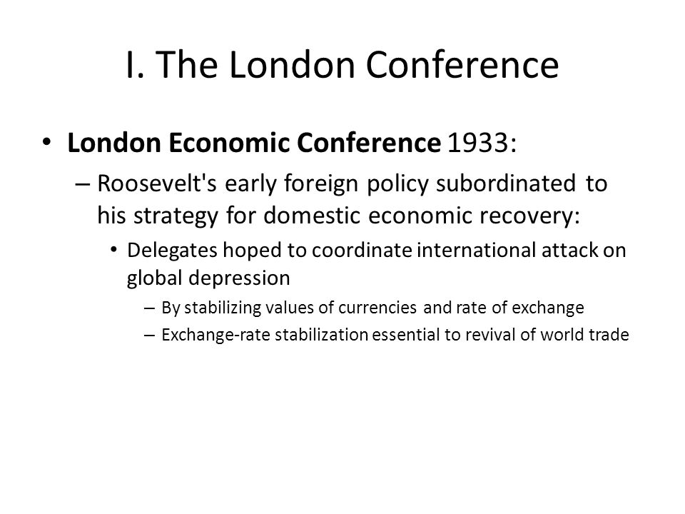 I. The London Conference London Economic Conference 1933: – Roosevelt's early foreign policy subordinated to his strategy for domestic economic recove
