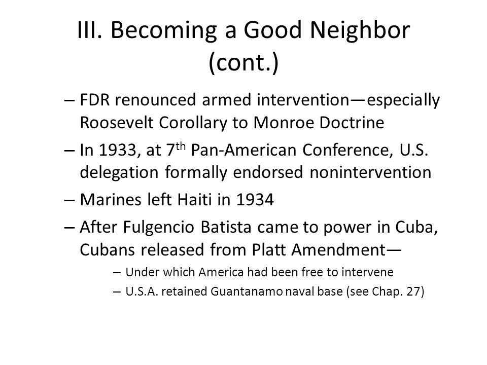 III. Becoming a Good Neighbor (cont.) – FDR renounced armed intervention—especially Roosevelt Corollary to Monroe Doctrine – In 1933, at 7 th Pan-Amer