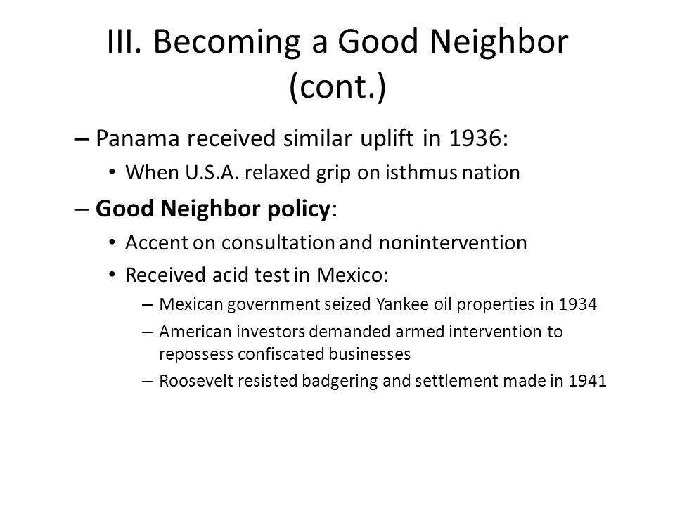 III. Becoming a Good Neighbor (cont.) – Panama received similar uplift in 1936: When U.S.A. relaxed grip on isthmus nation – Good Neighbor policy: Acc