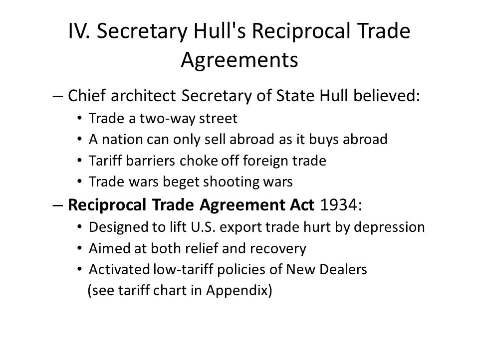 IV. Secretary Hull's Reciprocal Trade Agreements – Chief architect Secretary of State Hull believed: Trade a two-way street A nation can only sell abr