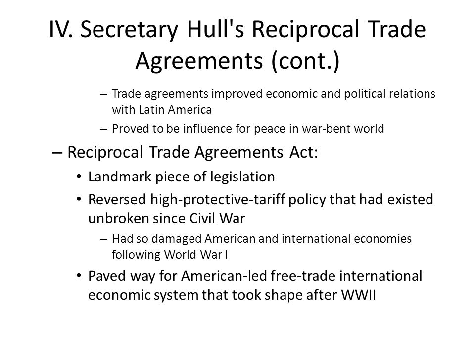 IV. Secretary Hull's Reciprocal Trade Agreements (cont.) – Trade agreements improved economic and political relations with Latin America – Proved to b