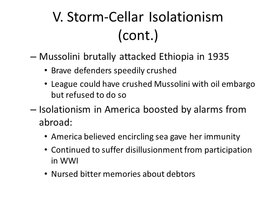 V. Storm-Cellar Isolationism (cont.) – Mussolini brutally attacked Ethiopia in 1935 Brave defenders speedily crushed League could have crushed Mussoli