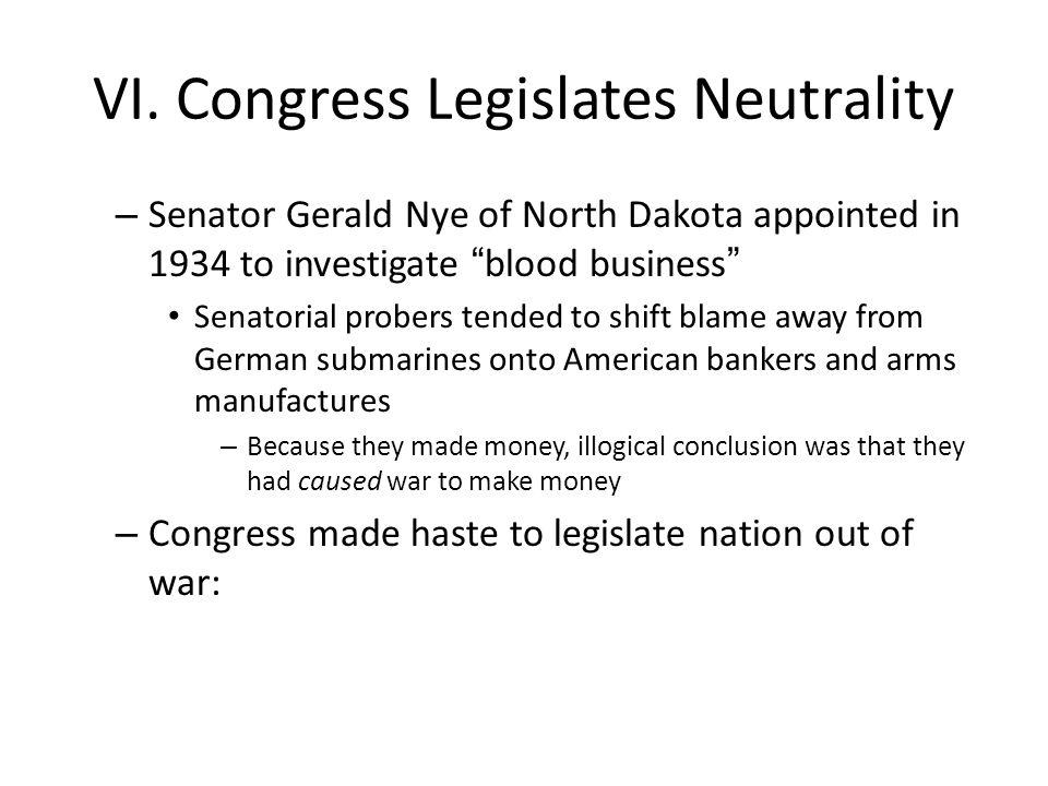 "VI. Congress Legislates Neutrality – Senator Gerald Nye of North Dakota appointed in 1934 to investigate ""blood business"" Senatorial probers tended to"