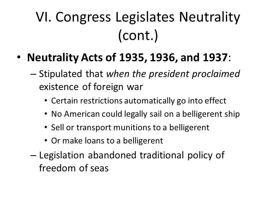 VI. Congress Legislates Neutrality (cont.) Neutrality Acts of 1935, 1936, and 1937: – Stipulated that when the president proclaimed existence of forei