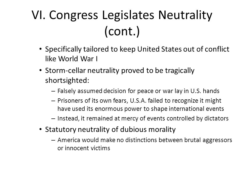 VI. Congress Legislates Neutrality (cont.) Specifically tailored to keep United States out of conflict like World War I Storm-cellar neutrality proved