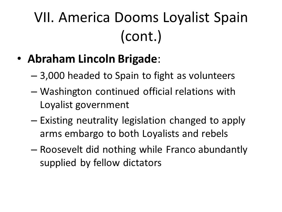VII. America Dooms Loyalist Spain (cont.) Abraham Lincoln Brigade: – 3,000 headed to Spain to fight as volunteers – Washington continued official rela