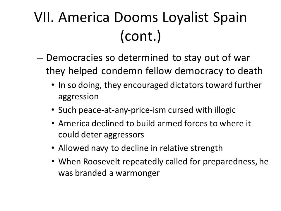 VII. America Dooms Loyalist Spain (cont.) – Democracies so determined to stay out of war they helped condemn fellow democracy to death In so doing, th