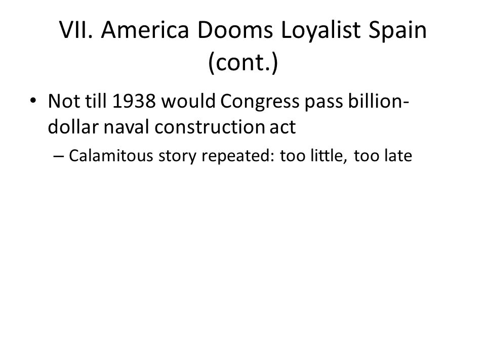 VII. America Dooms Loyalist Spain (cont.) Not till 1938 would Congress pass billion- dollar naval construction act – Calamitous story repeated: too li