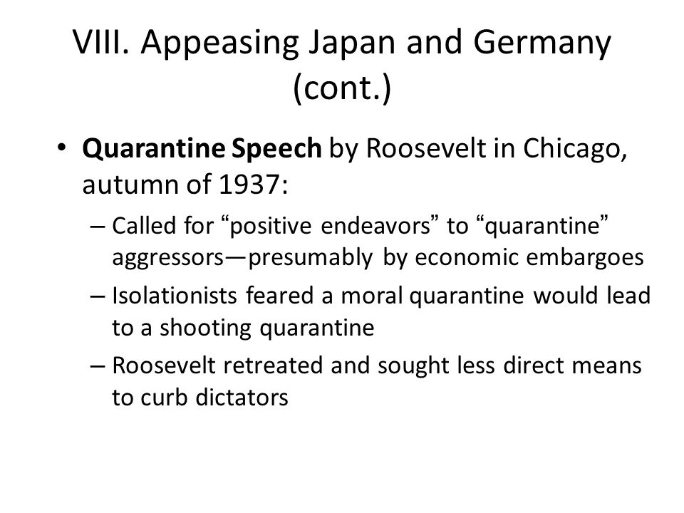 """VIII. Appeasing Japan and Germany (cont.) Quarantine Speech by Roosevelt in Chicago, autumn of 1937: – Called for """"positive endeavors"""" to """"quarantine"""""""