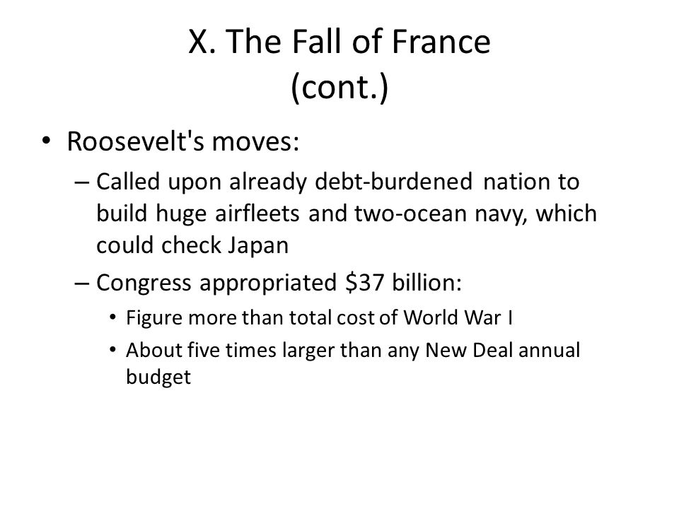 X. The Fall of France (cont.) Roosevelt's moves: – Called upon already debt-burdened nation to build huge airfleets and two-ocean navy, which could ch