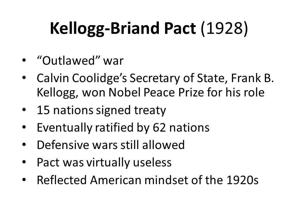 """Kellogg-Briand Pact (1928) """"Outlawed"""" war Calvin Coolidge's Secretary of State, Frank B. Kellogg, won Nobel Peace Prize for his role 15 nations signed"""
