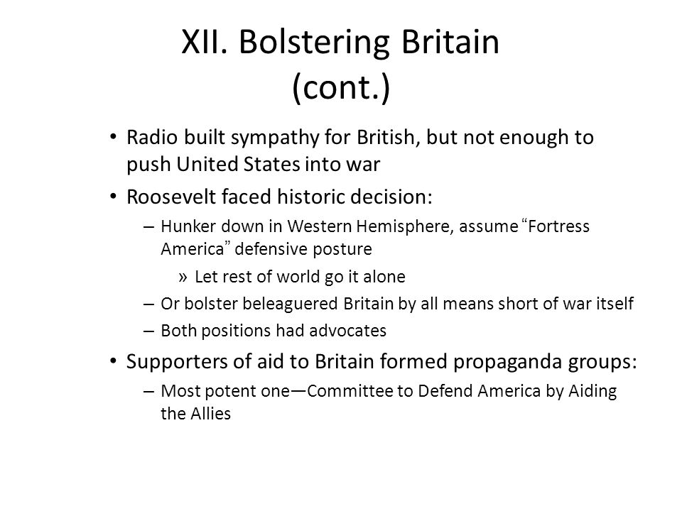 XII. Bolstering Britain (cont.) Radio built sympathy for British, but not enough to push United States into war Roosevelt faced historic decision: – H