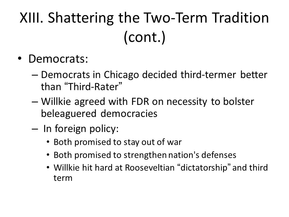 """XIII. Shattering the Two-Term Tradition (cont.) Democrats: – Democrats in Chicago decided third-termer better than """"Third-Rater"""" – Willkie agreed with"""