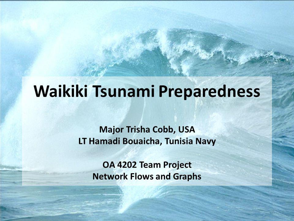 Waikiki Tsunami Preparedness Major Trisha Cobb, USA LT Hamadi Bouaicha, Tunisia Navy OA 4202 Team Project Network Flows and Graphs
