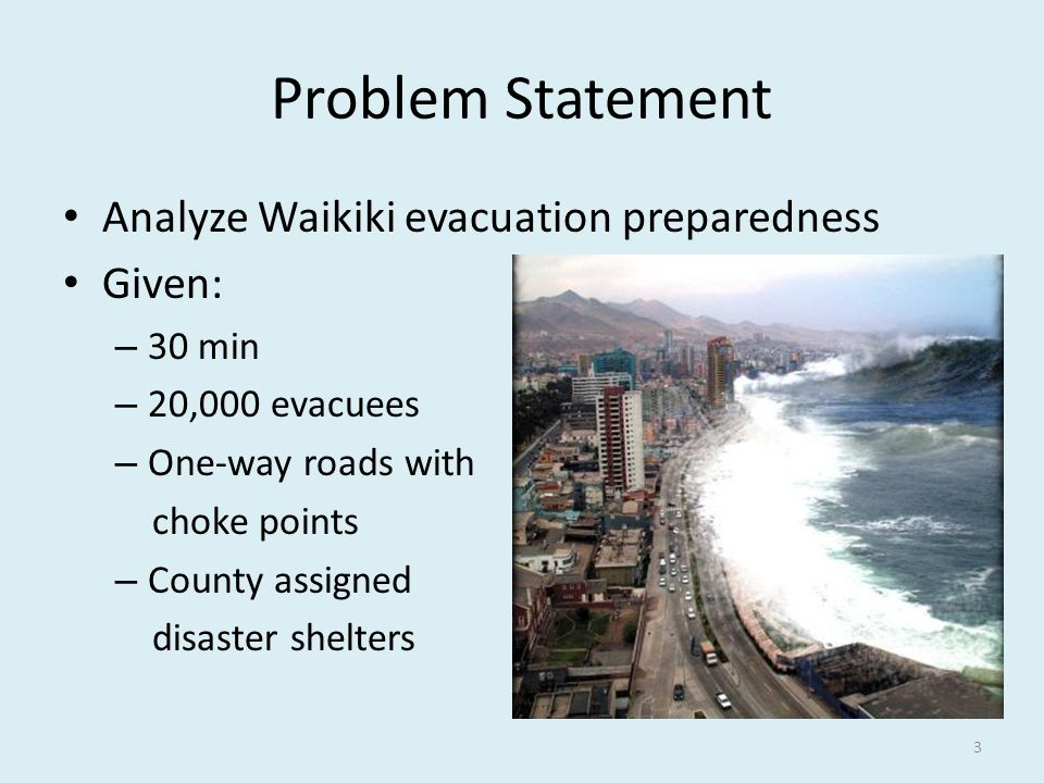 Problem Statement Analyze Waikiki evacuation preparedness Given: – 30 min – 20,000 evacuees – One-way roads with choke points – County assigned disaster shelters 3