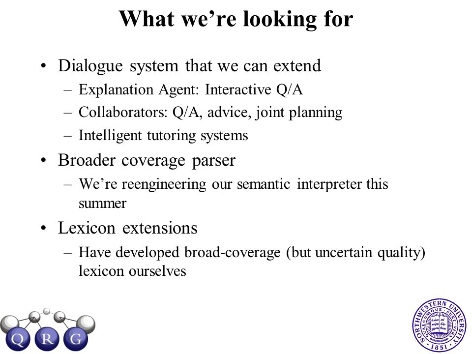 What we're looking for Dialogue system that we can extend –Explanation Agent: Interactive Q/A –Collaborators: Q/A, advice, joint planning –Intelligent tutoring systems Broader coverage parser –We're reengineering our semantic interpreter this summer Lexicon extensions –Have developed broad-coverage (but uncertain quality) lexicon ourselves