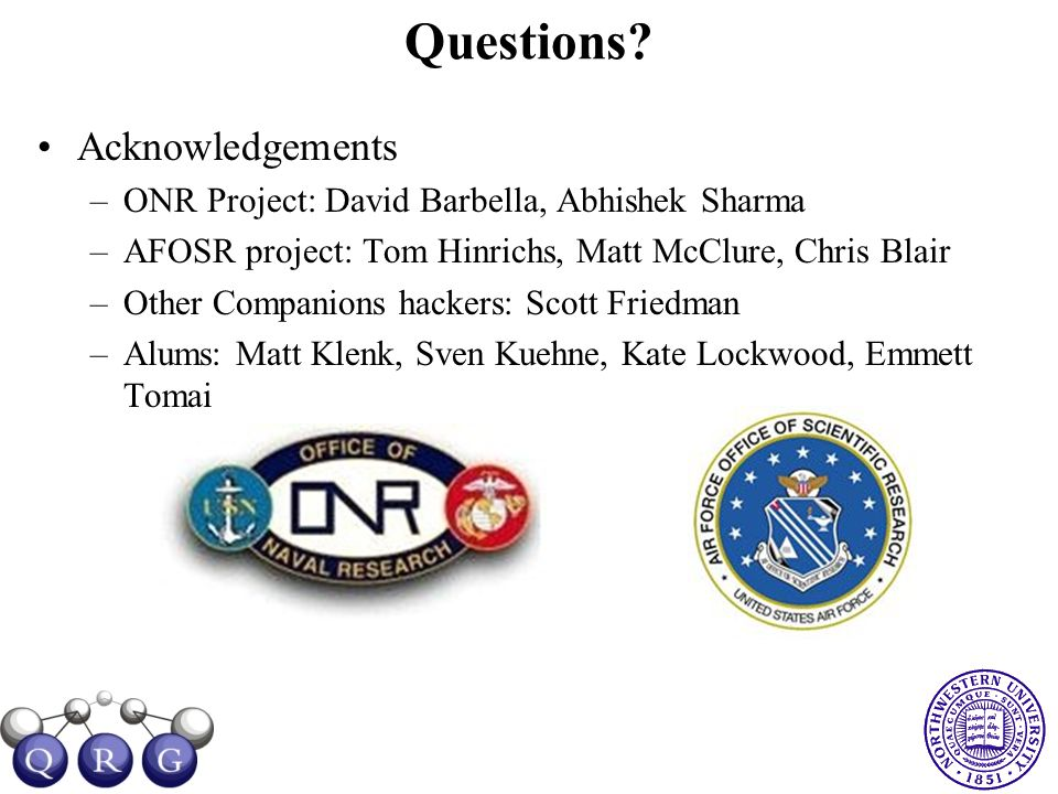 Questions? Acknowledgements –ONR Project: David Barbella, Abhishek Sharma –AFOSR project: Tom Hinrichs, Matt McClure, Chris Blair –Other Companions ha