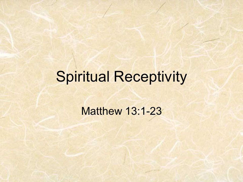 Spiritual Receptivity Matthew 13:1-23