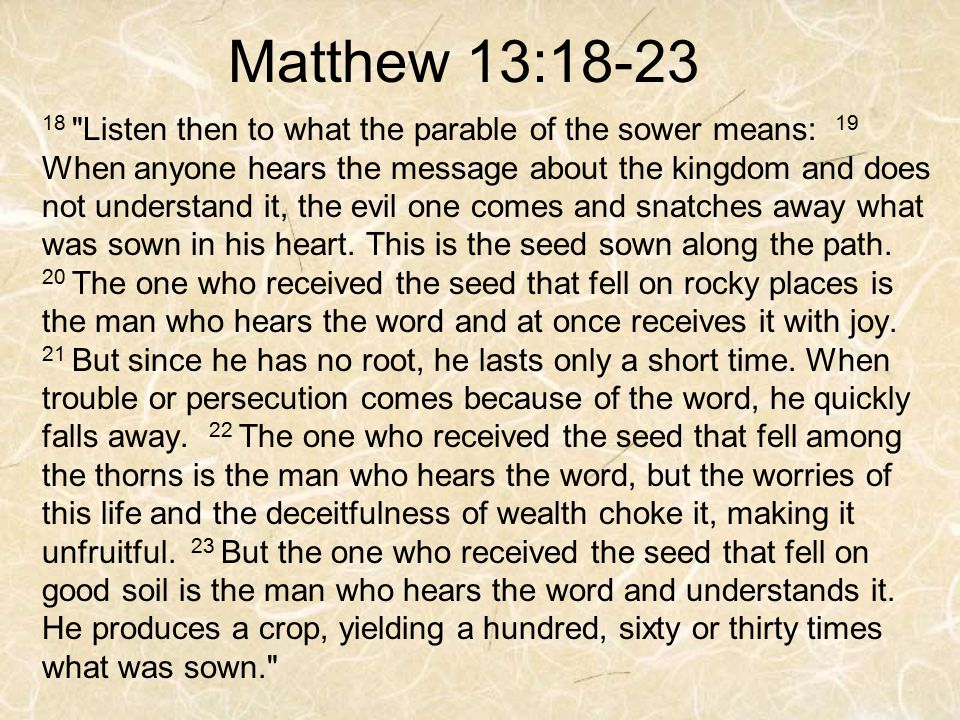 Matthew 13:18-23 18 Listen then to what the parable of the sower means: 19 When anyone hears the message about the kingdom and does not understand it, the evil one comes and snatches away what was sown in his heart.