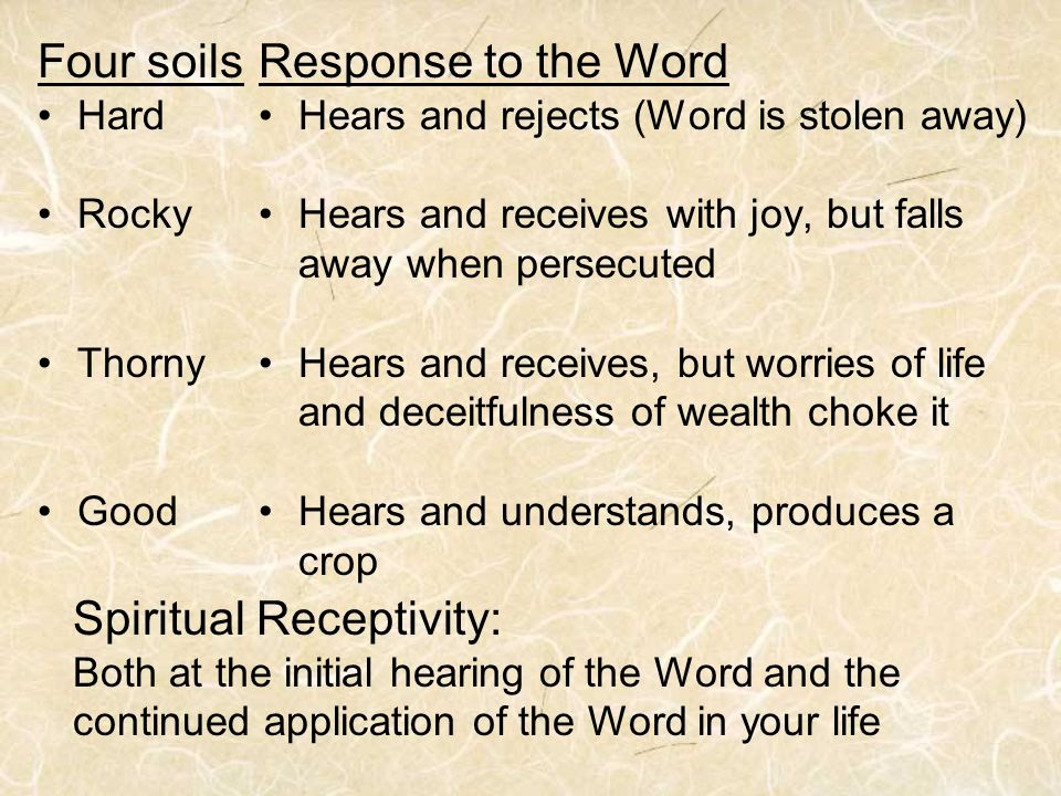 Four soils Hard Rocky Thorny Good Response to the Word Hears and rejects (Word is stolen away) Hears and receives with joy, but falls away when persecuted Hears and receives, but worries of life and deceitfulness of wealth choke it Hears and understands, produces a crop Spiritual Receptivity: Both at the initial hearing of the Word and the continued application of the Word in your life