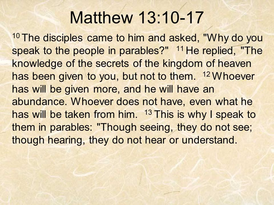 Matthew 13:10-17 10 The disciples came to him and asked, Why do you speak to the people in parables 11 He replied, The knowledge of the secrets of the kingdom of heaven has been given to you, but not to them.